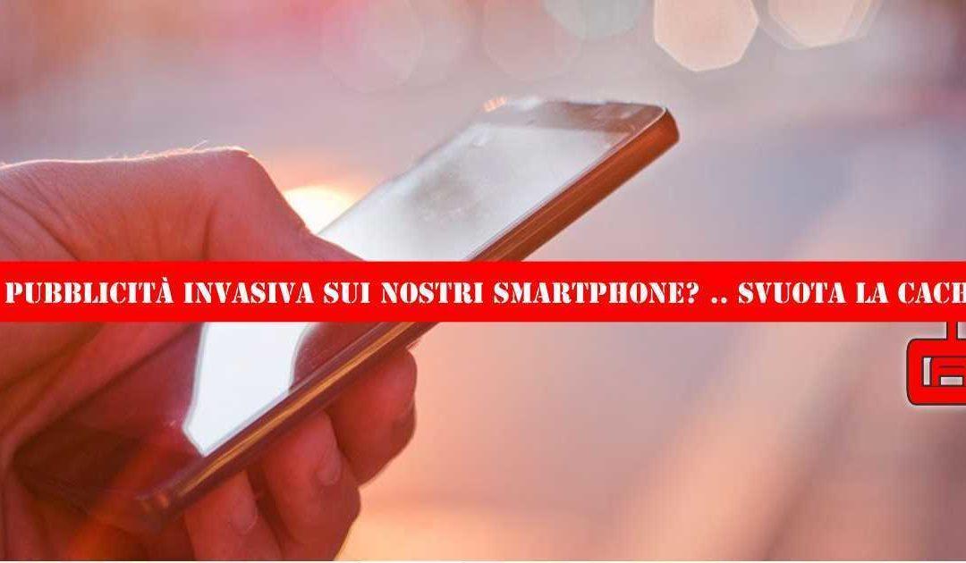 Pubblicità invasiva sui nostri smartphone? Svuota la cache